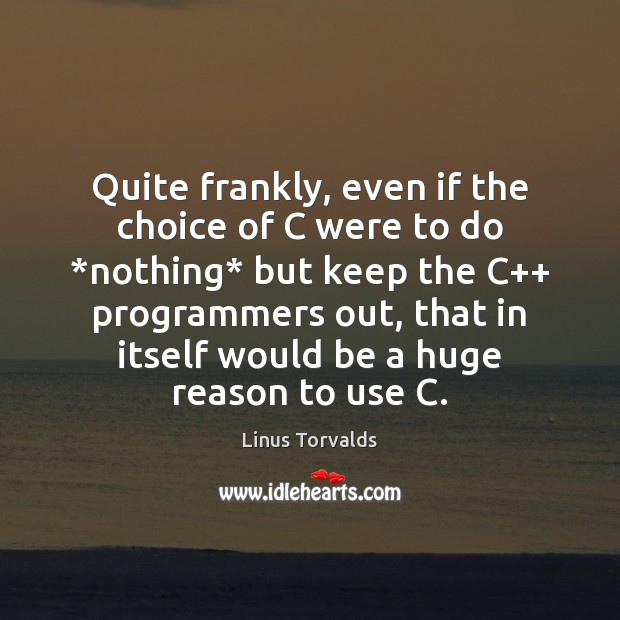 Quite frankly, even if the choice of C were to do *nothing* Linus Torvalds Picture Quote