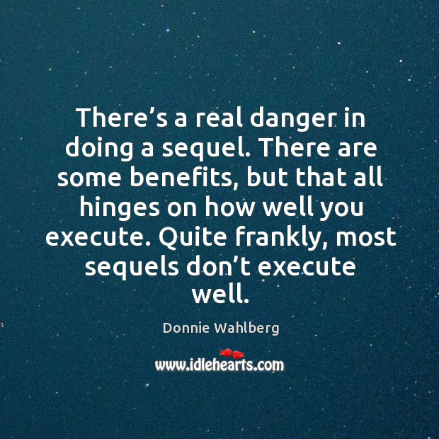 Quite frankly, most sequels don't execute well. Donnie Wahlberg Picture Quote