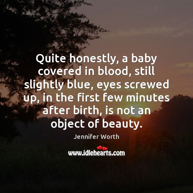 Quite honestly, a baby covered in blood, still slightly blue, eyes screwed Image