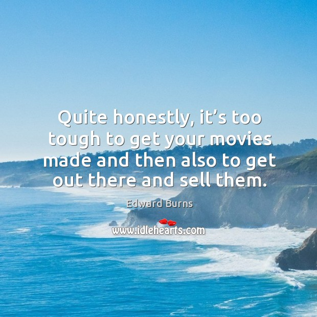 Quite honestly, it's too tough to get your movies made and then also to get out there and sell them. Edward Burns Picture Quote