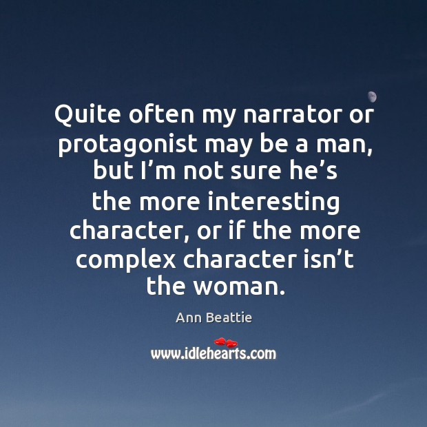 Quite often my narrator or protagonist may be a man, but I'm not sure he's the more Ann Beattie Picture Quote