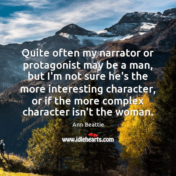 Quite often my narrator or protagonist may be a man, but I'm Ann Beattie Picture Quote