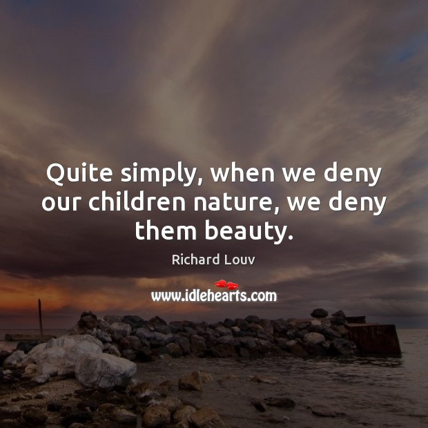 Quite simply, when we deny our children nature, we deny them beauty. Image