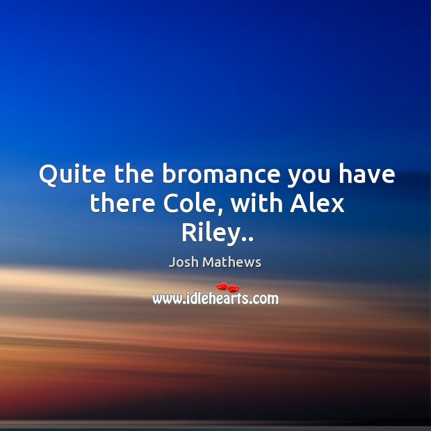 Quite the bromance you have there Cole, with Alex Riley.. Image
