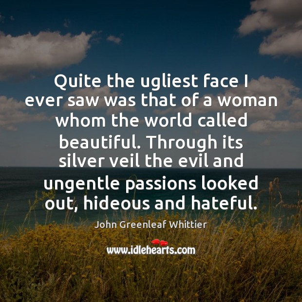 Quite the ugliest face I ever saw was that of a woman John Greenleaf Whittier Picture Quote