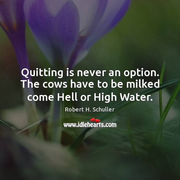 Quitting is never an option. The cows have to be milked come Hell or High Water. Image