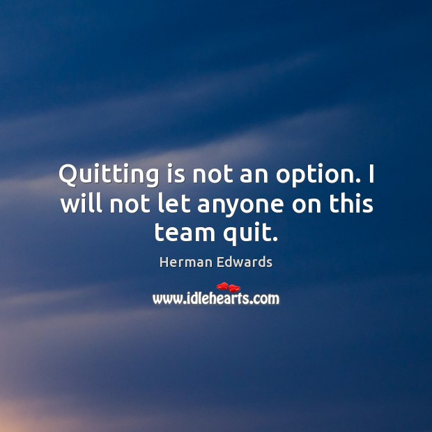 Image, Quitting is not an option. I will not let anyone on this team quit.