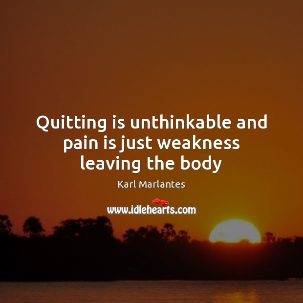 Quitting Is Unthinkable And Pain Is Just Weakness Leaving The Body