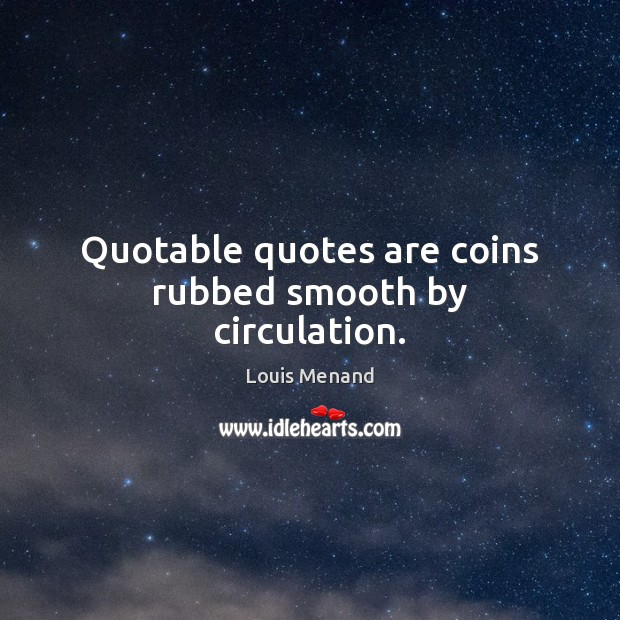 Quotable quotes are coins rubbed smooth by circulation. Image