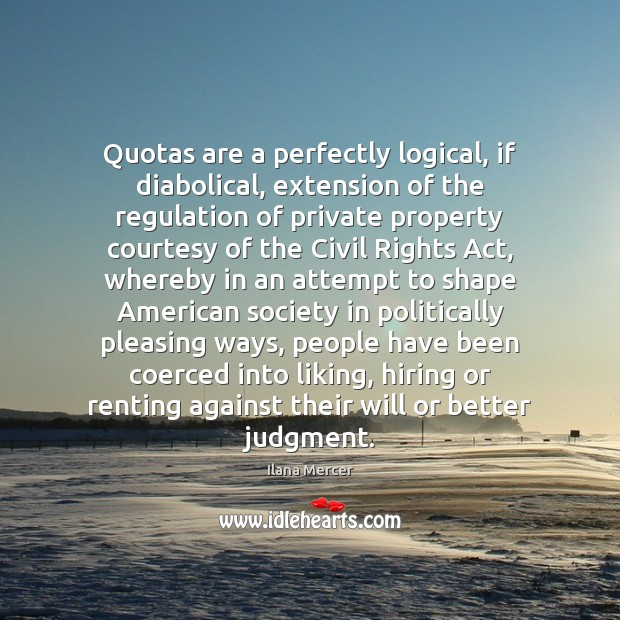 Quotas are a perfectly logical, if diabolical, extension of the regulation of Ilana Mercer Picture Quote