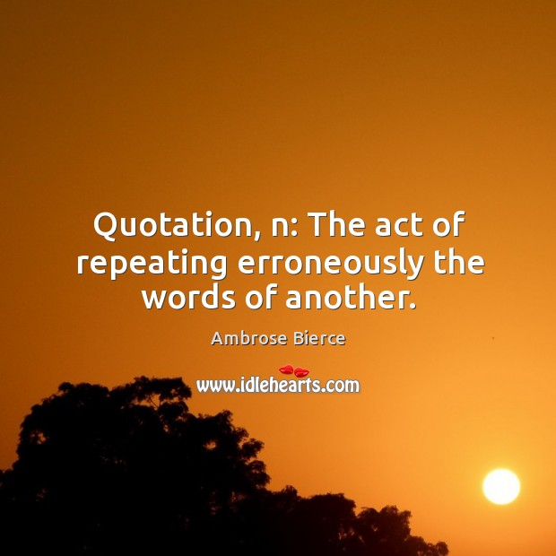 Quotation, n: the act of repeating erroneously the words of another. Image