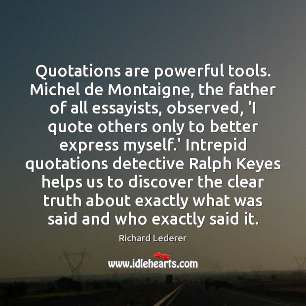 Quotations are powerful tools. Michel de Montaigne, the father of all essayists, Image