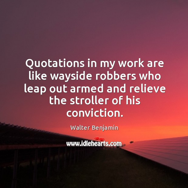 Quotations in my work are like wayside robbers who leap out armed and Image