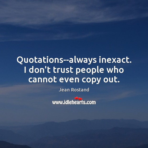 Quotations–always inexact. I don't trust people who cannot even copy out. Jean Rostand Picture Quote