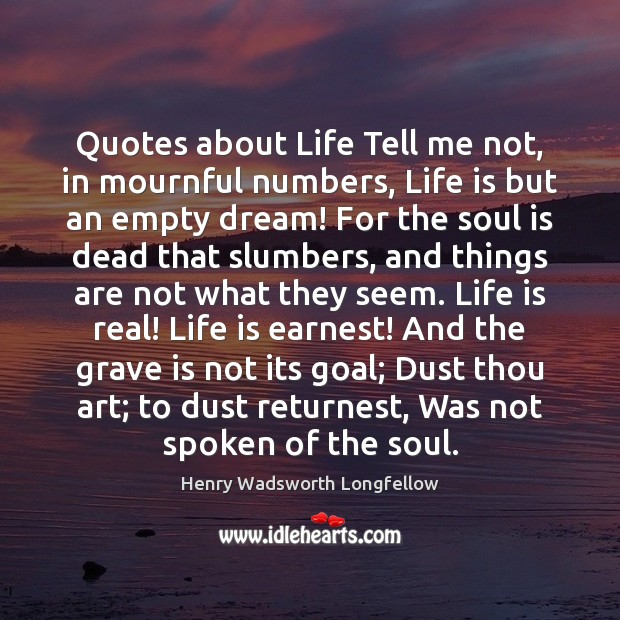 Image, Quotes about Life Tell me not, in mournful numbers, Life is but