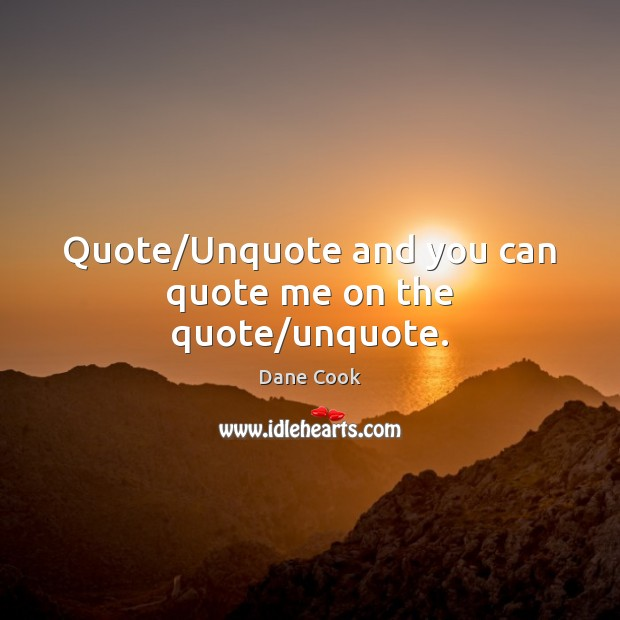 Quote/Unquote and you can quote me on the quote/unquote. Image