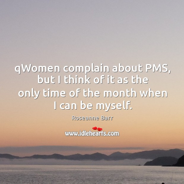 Qwomen complain about pms, but I think of it as the only time of the month when I can be myself. Roseanne Barr Picture Quote