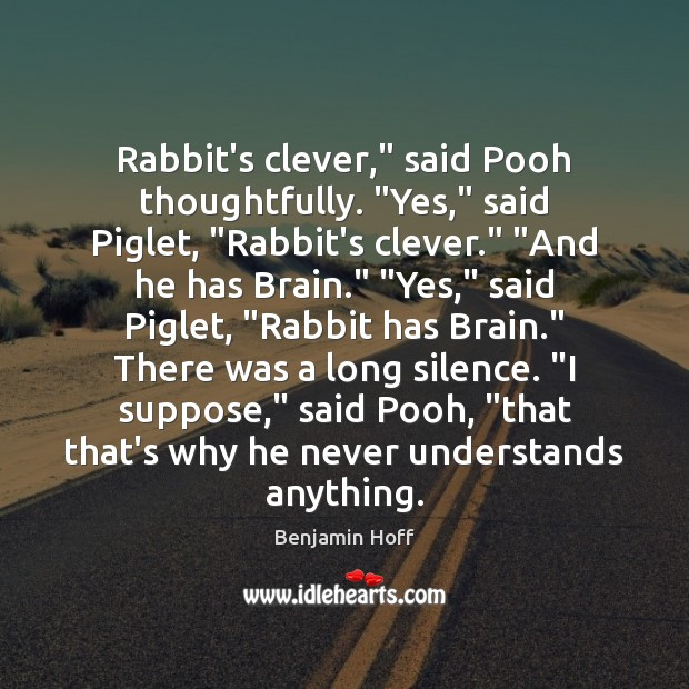 "Image, Rabbit's clever,"" said Pooh thoughtfully. ""Yes,"" said Piglet, ""Rabbit's clever."" ""And he"
