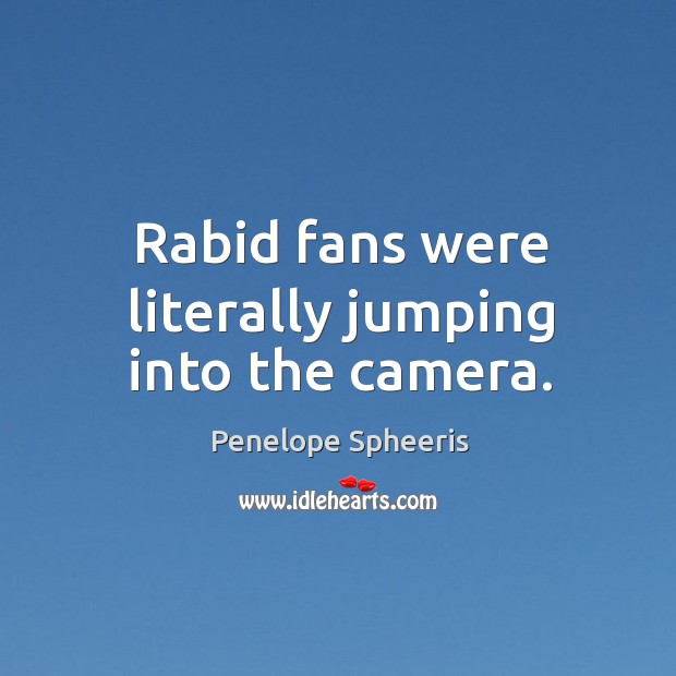 Rabid fans were literally jumping into the camera. Penelope Spheeris Picture Quote