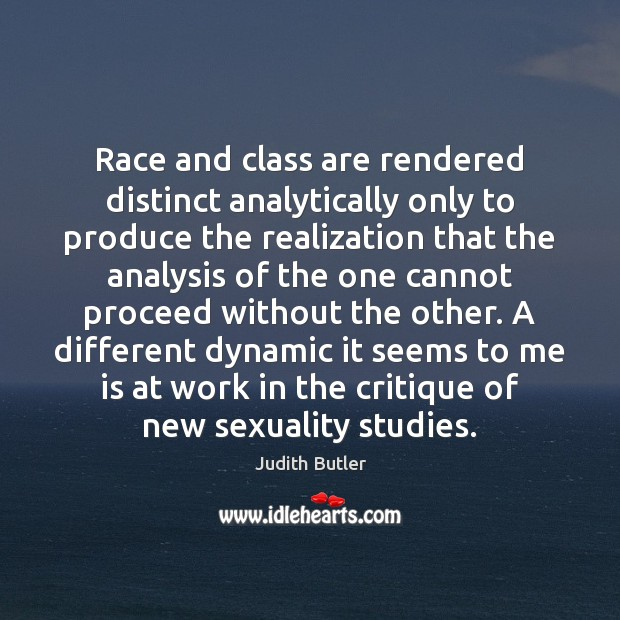 Judith Butler Picture Quote image saying: Race and class are rendered distinct analytically only to produce the realization