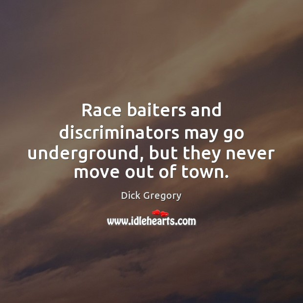 Race baiters and discriminators may go underground, but they never move out of town. Dick Gregory Picture Quote