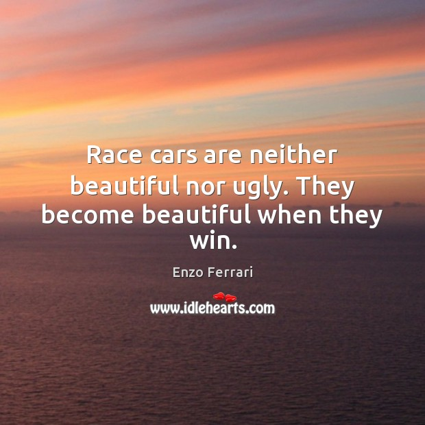 Race cars are neither beautiful nor ugly. They become beautiful when they win. Image