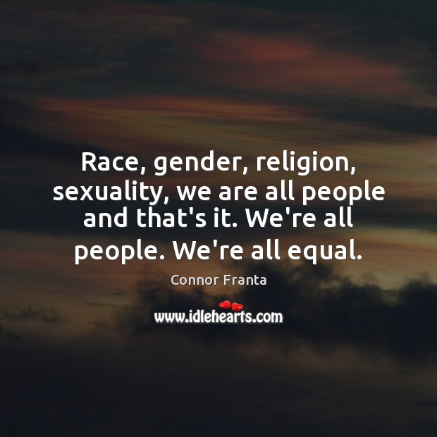 Race, gender, religion, sexuality, we are all people and that's it. We're Connor Franta Picture Quote