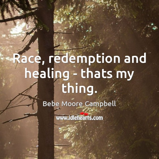 Image, Race, redemption and healing – thats my thing.