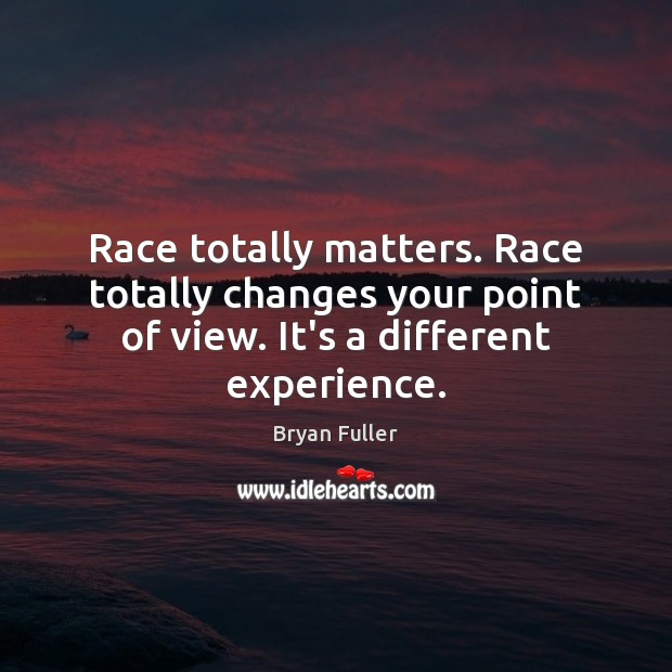 Image, Race totally matters. Race totally changes your point of view. It's a