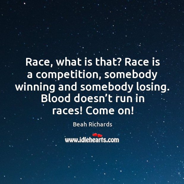 Race, what is that? race is a competition, somebody winning and somebody losing. Beah Richards Picture Quote