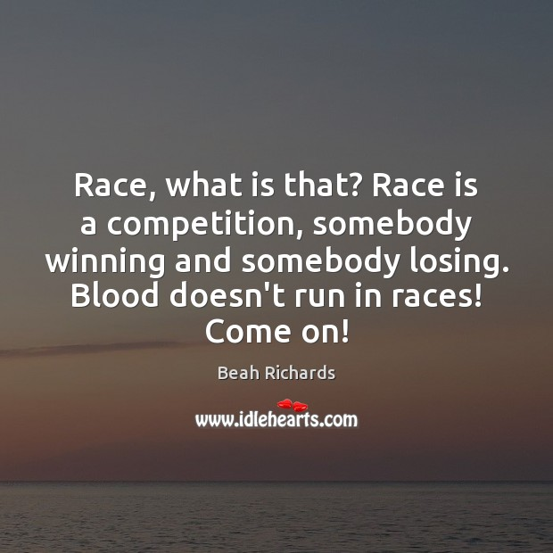Race, what is that? Race is a competition, somebody winning and somebody Beah Richards Picture Quote