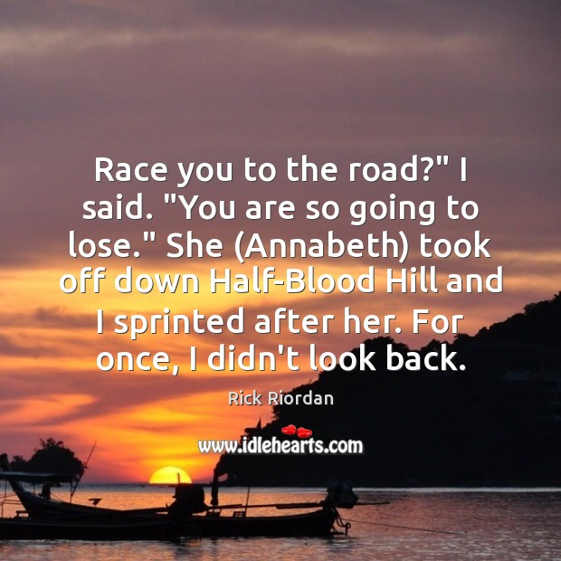 """Race you to the road?"""" I said. """"You are so going to Rick Riordan Picture Quote"""