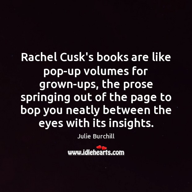 Rachel Cusk's books are like pop-up volumes for grown-ups, the prose springing Julie Burchill Picture Quote