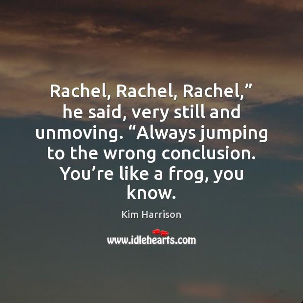 "Image, Rachel, Rachel, Rachel,"" he said, very still and unmoving. ""Always jumping to"