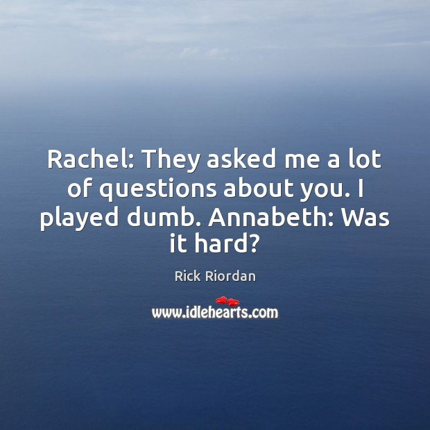 Image, Rachel: They asked me a lot of questions about you. I played dumb. Annabeth: Was it hard?