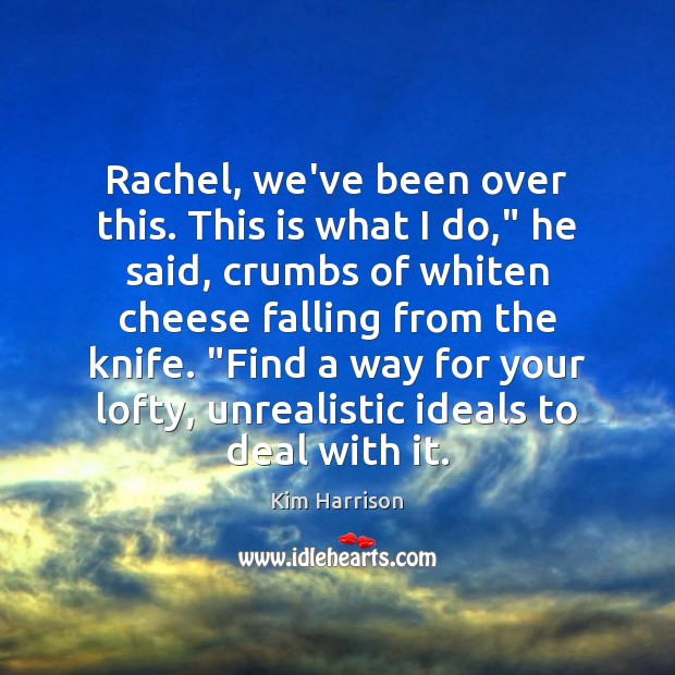 """Rachel, we've been over this. This is what I do,"""" he said, Kim Harrison Picture Quote"""