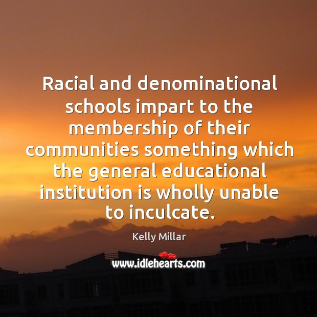 Racial and denominational schools impart to the membership of their communities Image