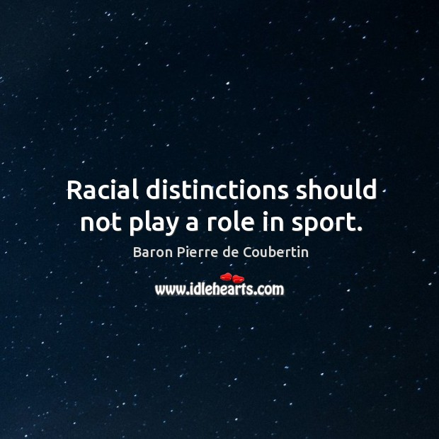 Racial distinctions should not play a role in sport. Baron Pierre de Coubertin Picture Quote