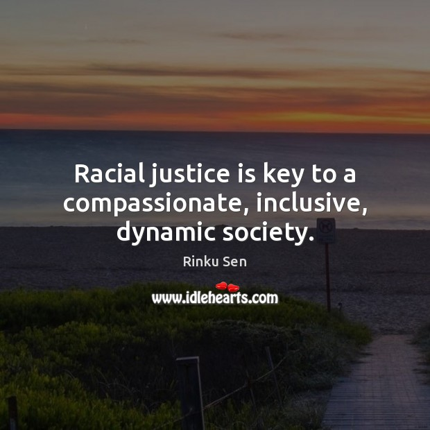 Racial justice is key to a compassionate, inclusive, dynamic society. Justice Quotes Image