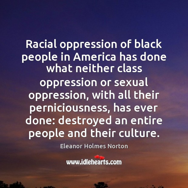 Racial oppression of black people in America has done what neither class Image
