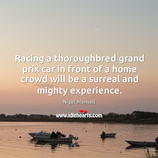 Racing a thoroughbred grand prix car in front of a home crowd will be a surreal and mighty experience. Nigel Mansell Picture Quote