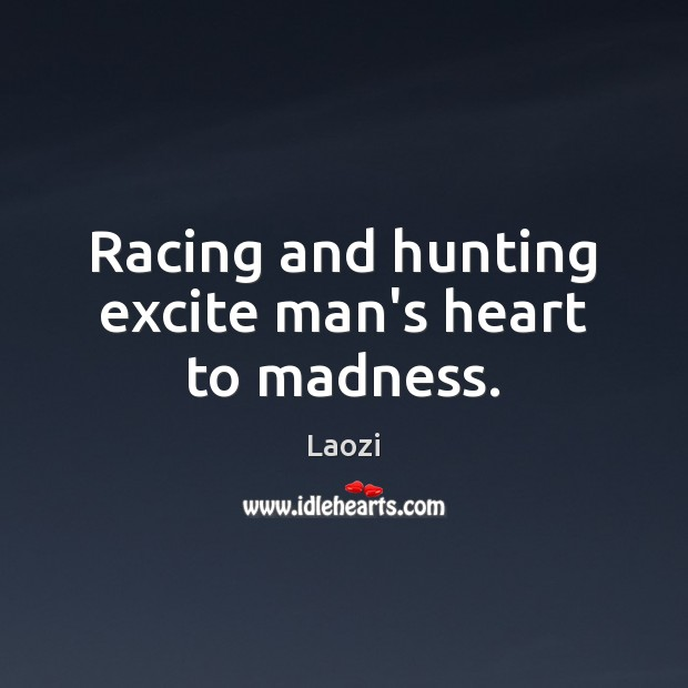 Racing and hunting excite man's heart to madness. Image
