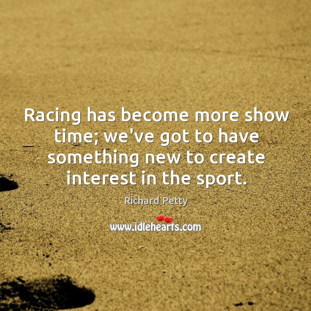 Racing has become more show time; we've got to have something new Richard Petty Picture Quote