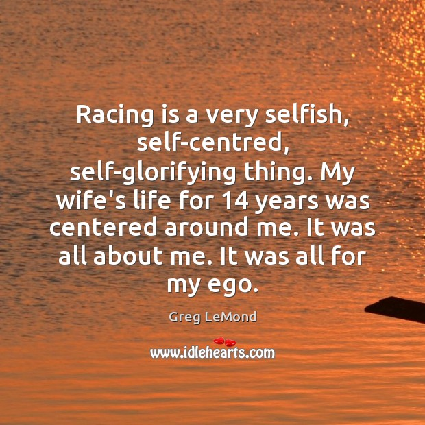 Racing is a very selfish, self-centred, self-glorifying thing. My wife's life for 14 Racing Quotes Image