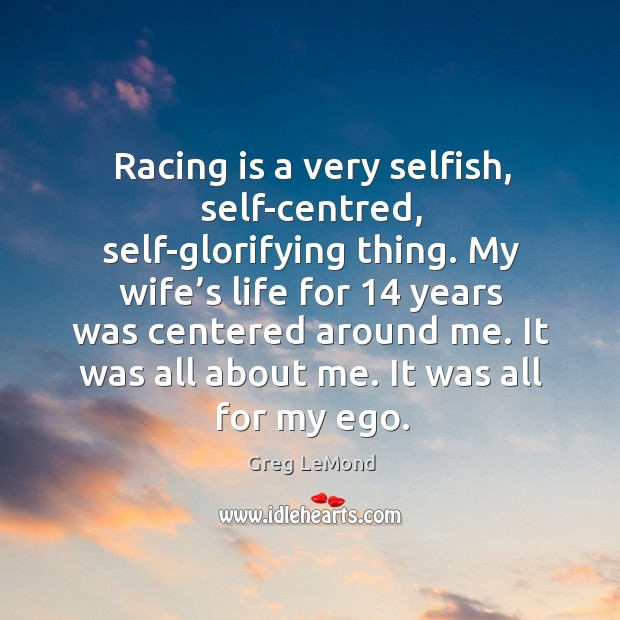 Racing is a very selfish, self-centred, self-glorifying thing. Racing Quotes Image