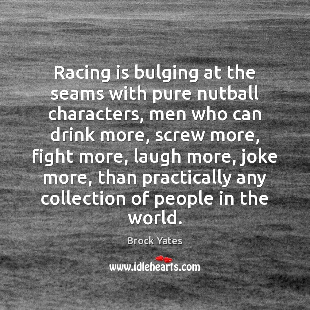 Racing is bulging at the seams with pure nutball characters, men who Racing Quotes Image