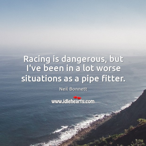 Racing is dangerous, but I've been in a lot worse situations as a pipe fitter. Racing Quotes Image
