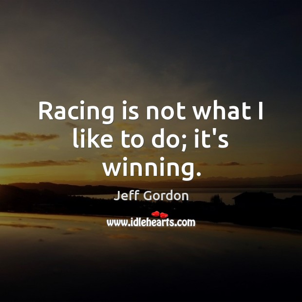 Racing is not what I like to do; it's winning. Jeff Gordon Picture Quote