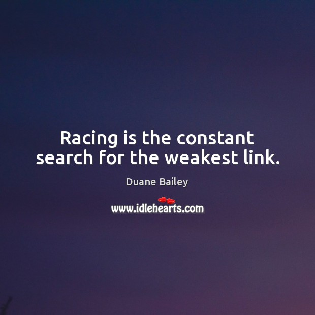 Racing is the constant search for the weakest link. Racing Quotes Image