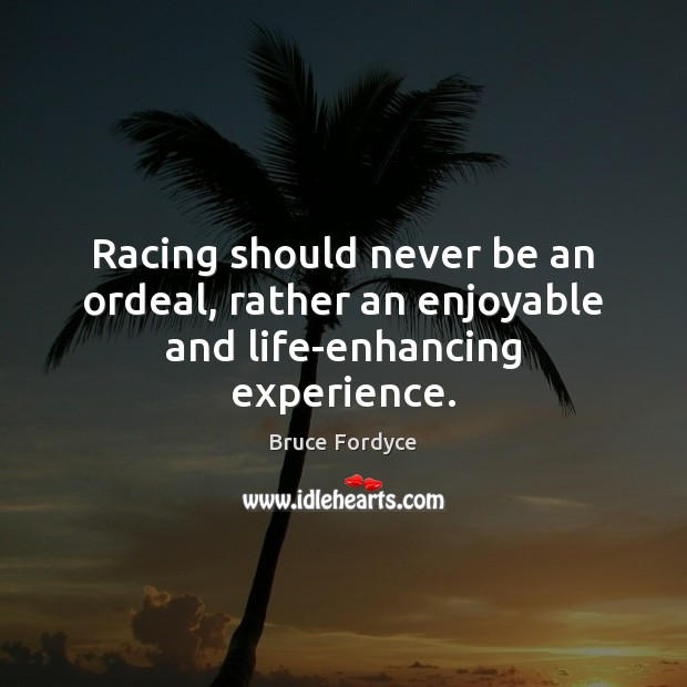 Image, Racing should never be an ordeal, rather an enjoyable and life-enhancing experience.